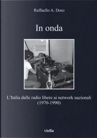 In onda. L'Italia dalle radio libere ai network nazionali (1970-1990) by Raffaello A. Doro