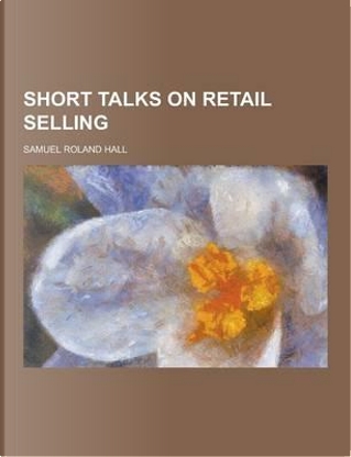 Short Talks on Retail Selling by Samuel Roland Hall