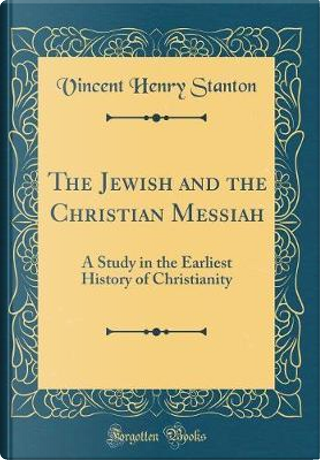 The Jewish and the Christian Messiah by Vincent Henry Stanton