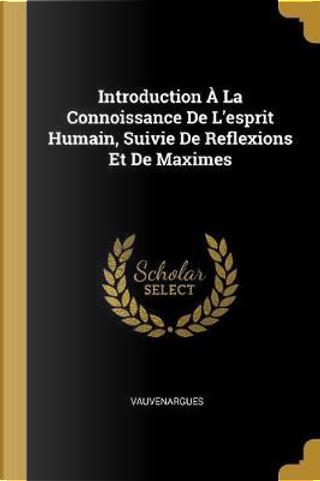 Introduction À La Connoissance De L'esprit Humain, Suivie De Reflexions Et De Maximes by Vauvenargues