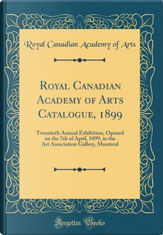 Royal Canadian Academy of Arts Catalogue, 1899 by Royal Canadian Academy Of Arts