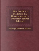 The Earth as Modified by Human Action - Primary Source Edition by George Perkins Marsh