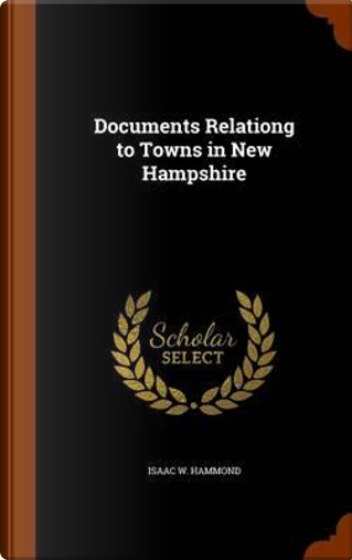 Documents Relationg to Towns in New Hampshire by Isaac W Hammond