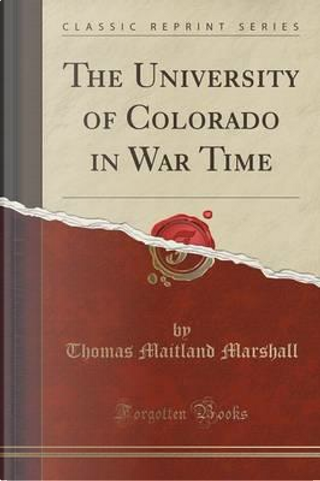The University of Colorado in War Time (Classic Reprint) by Thomas Maitland Marshall