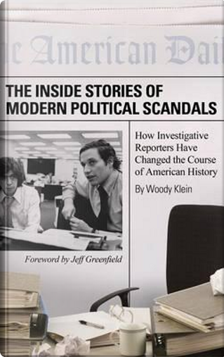 The Inside Stories of Modern Political Scandals by Woody Klein