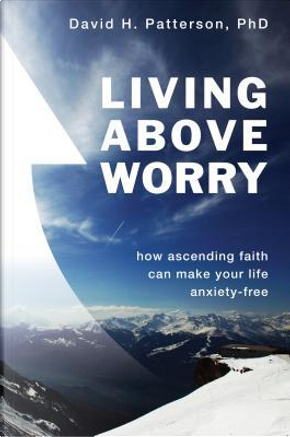 Living Above Worry by David H., Ph.d. Patterson