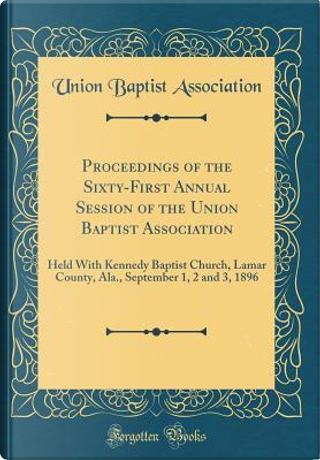 Proceedings of the Sixty-First Annual Session of the Union Baptist Association by Union Baptist Association