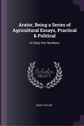 Arator, Being a Series of Agricultural Essays, Practical & Political by John Taylor