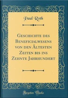Geschichte des Beneficialwesens von den Ältesten Zeiten bis ins Zehnte Jahrhundert (Classic Reprint) by Paul Roth