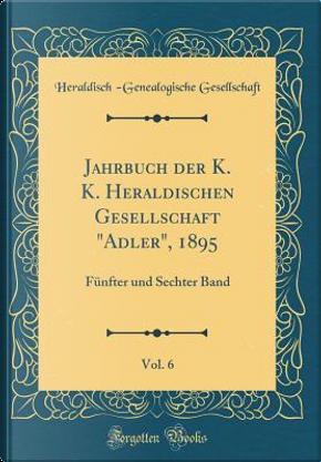 """Jahrbuch der K. K. Heraldischen Gesellschaft """"Adler"""", 1895, Vol. 6 by Heraldisch -Genealogische Gesellschaft"""