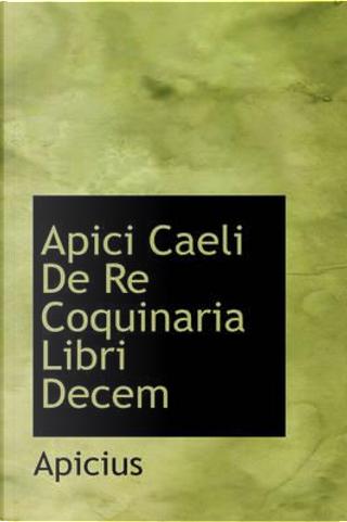 Apici Caeli De Re Coquinaria Libri Decem by Apicius