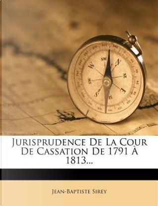 Jurisprudence de La Cour de Cassation de 1791 a 1813. by Jean-Baptiste Sirey