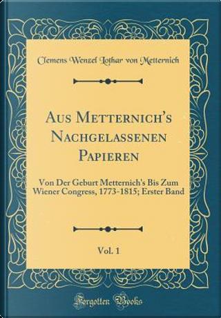 Aus Metternich's Nachgelassenen Papieren, Vol. 1 by Clemens Wenzel Lothar Von Metternich