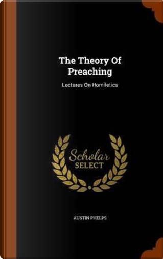The Theory of Preaching by Austin Phelps