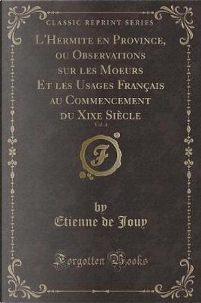 L'Hermite en Province, ou Observations sur les Moeurs Et les Usages Français au Commencement du Xixe Siècle, Vol. 4 (Classic Reprint) by Etienne De Jouy