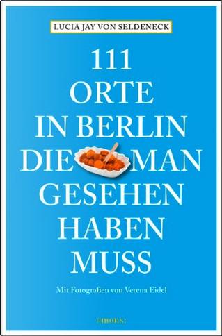 111 Orte in Berlin, die man gesehen haben muss by Lucia Jay von Seldeneck, Carolin Huder