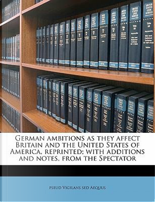 German Ambitions as They Affect Britain and the United States of America, Reprinted; With Additions and Notes, from the Spectator by Pseud Vigilans Sed Aequus
