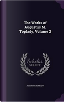 The Works of Augustus M. Toplady Volume 2 by Augustus Toplady