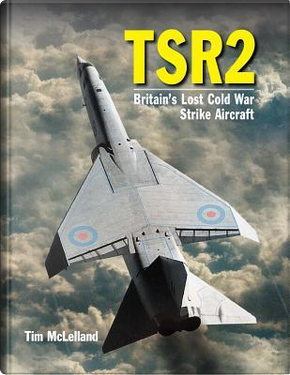 Tsr2 - Britain's Lost Cold War Strike Aircraft by Tim McLelland