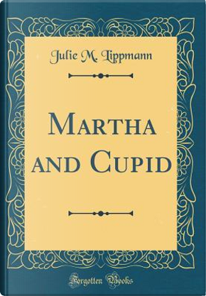 Martha and Cupid (Classic Reprint) by Julie M. Lippmann
