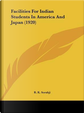 Facilities for Indian Students in America and Japan (1920) by R. K. Sorabji