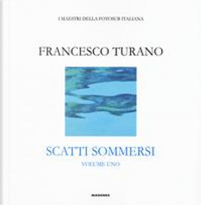 Scatti sommersi. I maestri della fotosub italiana. Ediz. illustrata by Francesco Turano