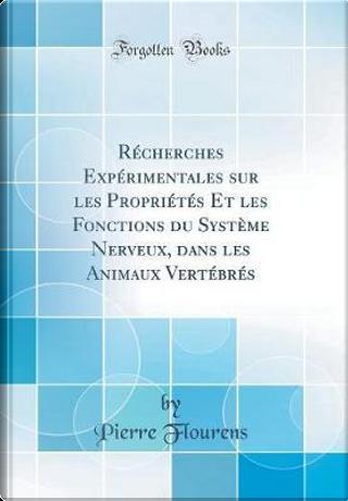 Récherches Expérimentales sur les Propriétés Et les Fonctions du Système Nerveux, dans les Animaux Vertébrés (Classic Reprint) by Pierre Flourens
