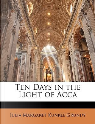 Ten Days in the Light of Acca by Julia Margaret Kunkle Grundy