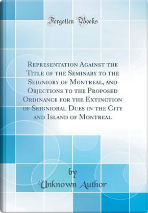 Representation Against the Title of the Seminary to the Seigniory of Montreal, and Objections to the Proposed Ordinance for the Extinction of Seignior by Author Unknown