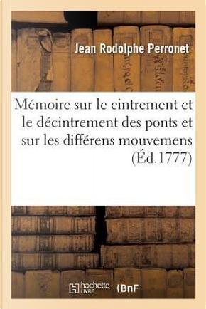 M�moire Sur Le Cintrement Et Le D�cintrement Des Ponts Et Sur Les Diff�rens Mouvemens by Perronet-J