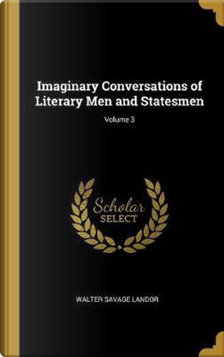 Imaginary Conversations of Literary Men and Statesmen; Volume 3 by Walter Savage Landor
