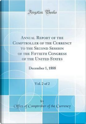 Annual Report of the Comptroller of the Currency to the Second Session of the Fiftieth Congress of the United States, Vol. 2 of 2 by Office of Comptroller of the Currency