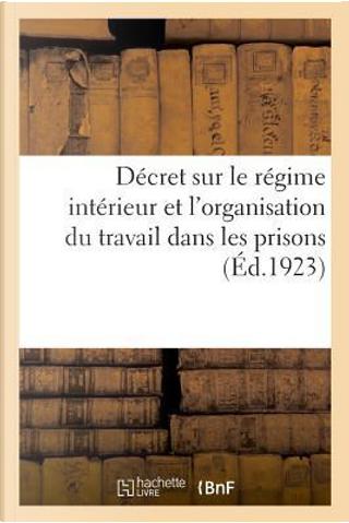Decret Portant Reglement d'Administration Publique Sur le Regime Interieur - Revu et Soigneusement C by R.T. France