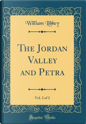 The Jordan Valley and Petra, Vol. 2 of 2 (Classic Reprint) by William Libbey