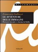 Le avventure delle immagini. Percorsi tra arte e cinema in Italia by Francesco Galluzzi
