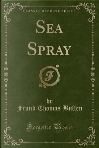 Sea Spray (Classic Reprint) by Frank Thomas Bullen