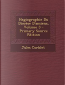 Hagiographie Du Diocese D'Amiens, Volume 3 by Jules Corblet