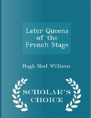 Later Queens of the French Stage - Scholar's Choice Edition by Hugh Noel Williams