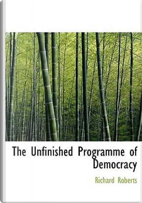 The Unfinished Programme of Democracy by Richard Roberts