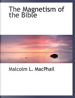 The Magnetism of the Bible by Malcolm L. MacPhail