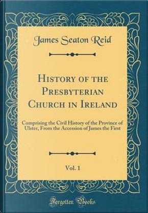 History of the Presbyterian Church in Ireland, Vol. 1 by James Seaton Reid