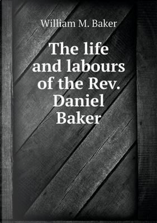 The Life and Labours of the REV. Daniel Baker by William M Baker