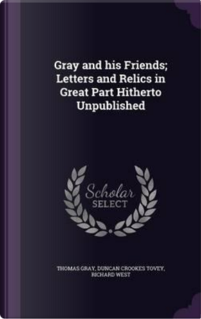 Gray and His Friends; Letters and Relics in Great Part Hitherto Unpublished by Thomas Gray