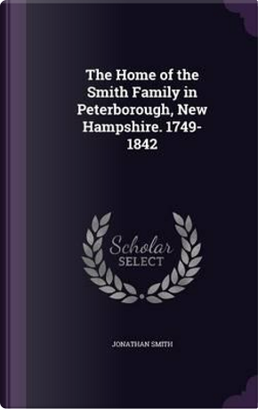 The Home of the Smith Family in Peterborough, New Hampshire. 1749-1842 by Professor Jonathan Smith