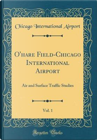 O'Hare Field-Chicago International Airport, Vol. 1 by Chicago International Airport