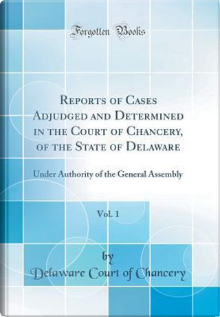 Reports of Cases Adjudged and Determined in the Court of Chancery, of the State of Delaware, Vol. 1 by Delaware Court of Chancery