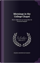 Mornings in the College Chapel by Francis Greenwood Peabody