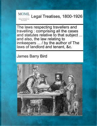 The Laws Respecting Travellers and Travelling by James Barry Bird