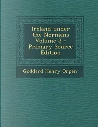 Ireland Under the Normans Volume 3 by Goddard Henry Orpen