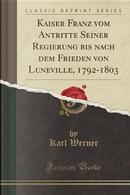 Kaiser Franz vom Antritte Seiner Regierung bis nach dem Frieden von Luneville, 1792-1803 (Classic Reprint) by Karl Werner